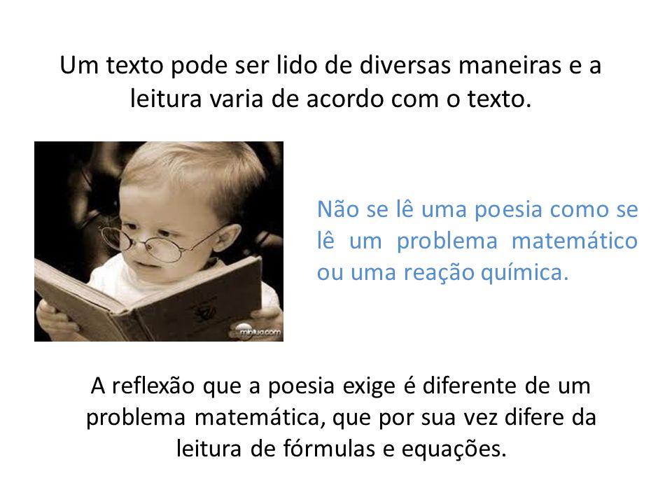 Um texto pode ser lido de diversas maneiras e a leitura varia de acordo com o texto. Não se lê uma poesia como se lê um problema matemático ou uma rea