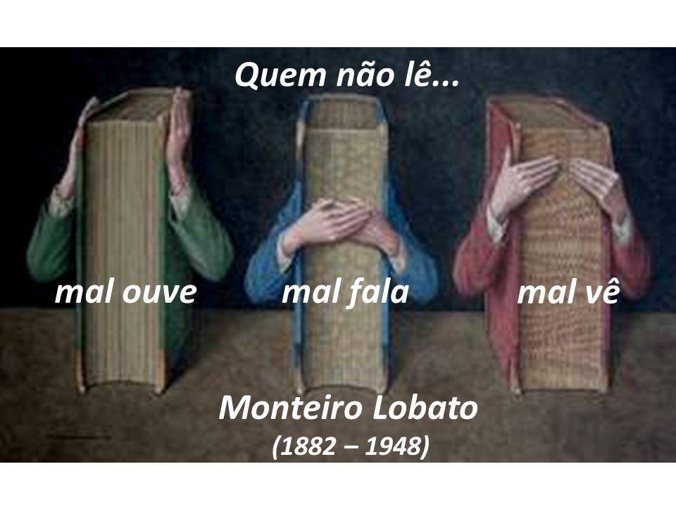 Quem não lê... mal ouvemal fala mal vê Monteiro Lobato (1882 – 1948)