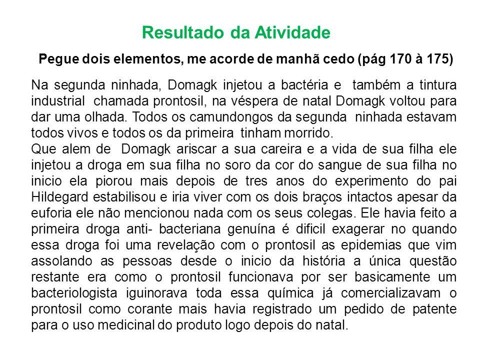 Resultado da Atividade Pegue dois elementos, me acorde de manhã cedo (pág 170 à 175) Na segunda ninhada, Domagk injetou a bactéria e também a tintura