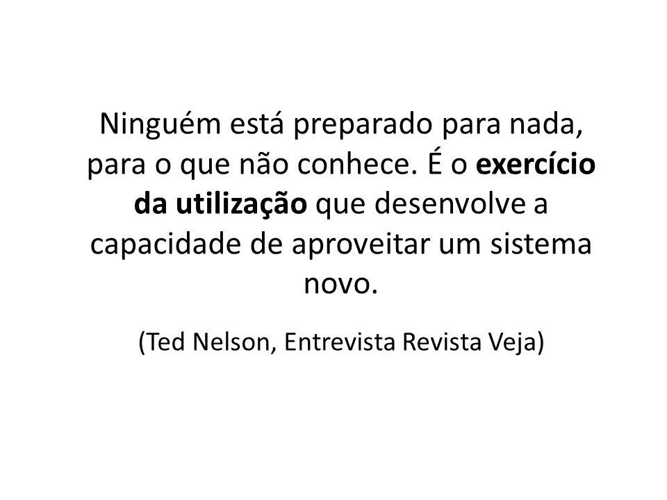 Ninguém está preparado para nada, para o que não conhece. É o exercício da utilização que desenvolve a capacidade de aproveitar um sistema novo. (Ted