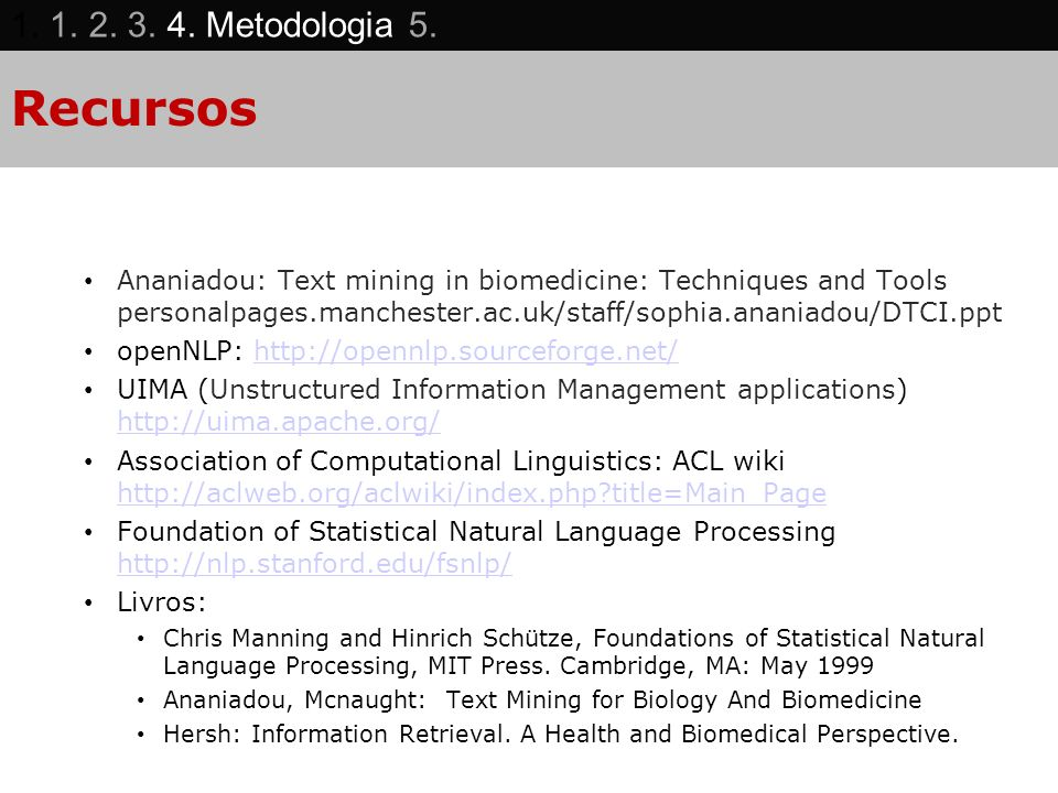 Recursos Ananiadou: Text mining in biomedicine: Techniques and Tools personalpages.manchester.ac.uk/staff/sophia.ananiadou/DTCI.ppt openNLP: http://opennlp.sourceforge.net/http://opennlp.sourceforge.net/ UIMA (Unstructured Information Management applications) http://uima.apache.org/ http://uima.apache.org/ Association of Computational Linguistics: ACL wiki http://aclweb.org/aclwiki/index.php?title=Main_Page http://aclweb.org/aclwiki/index.php?title=Main_Page Foundation of Statistical Natural Language Processing http://nlp.stanford.edu/fsnlp/ http://nlp.stanford.edu/fsnlp/ Livros: Chris Manning and Hinrich Schütze, Foundations of Statistical Natural Language Processing, MIT Press.