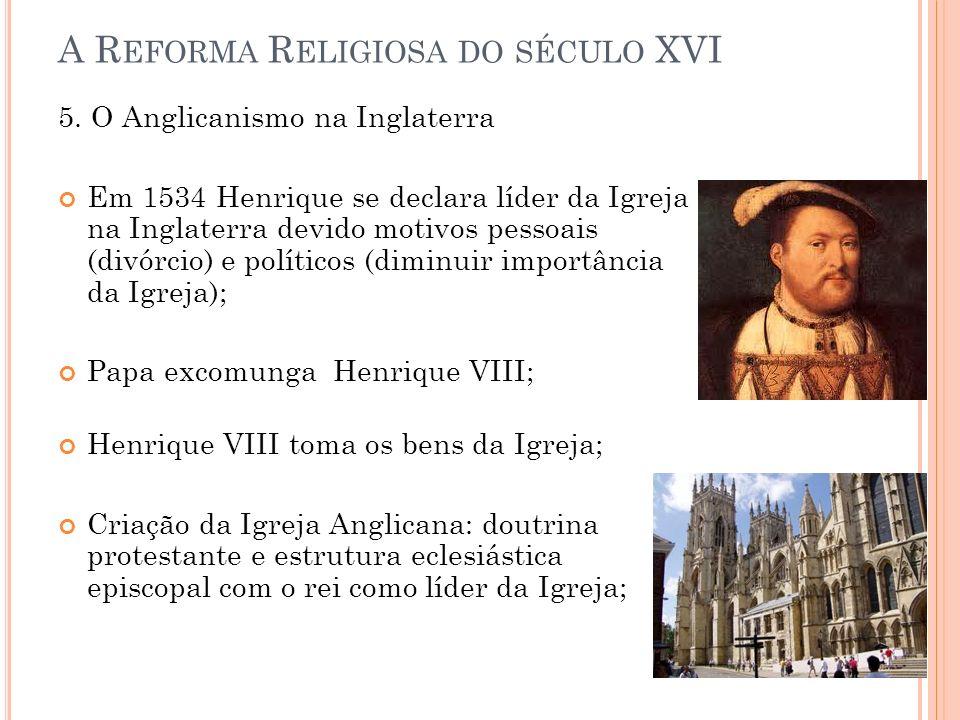 A R EFORMA R ELIGIOSA DO SÉCULO XVI 5. O Anglicanismo na Inglaterra Em 1534 Henrique se declara líder da Igreja na Inglaterra devido motivos pessoais