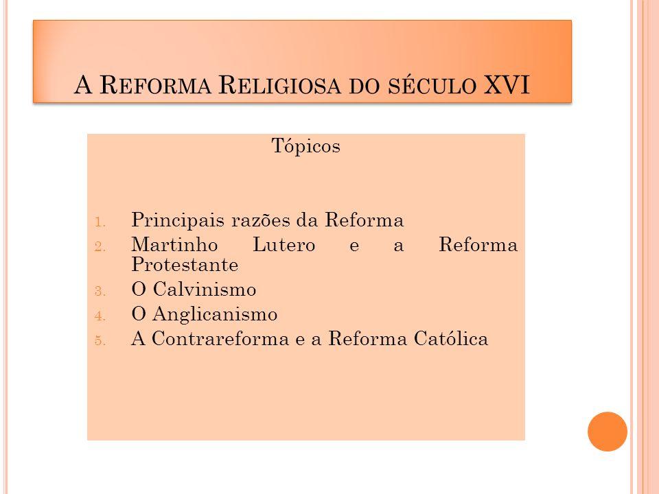 Tópicos 1. Principais razões da Reforma 2. Martinho Lutero e a Reforma Protestante 3. O Calvinismo 4. O Anglicanismo 5. A Contrareforma e a Reforma Ca