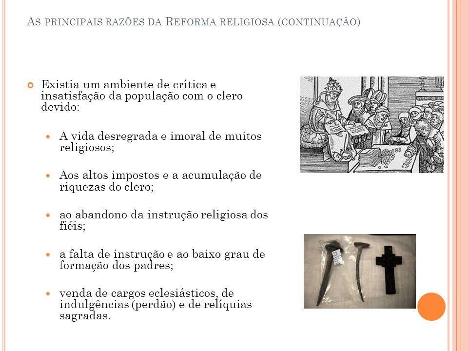 A S PRINCIPAIS RAZÕES DA R EFORMA RELIGIOSA ( CONTINUAÇÃO ) Existia um ambiente de crítica e insatisfação da população com o clero devido: A vida desr