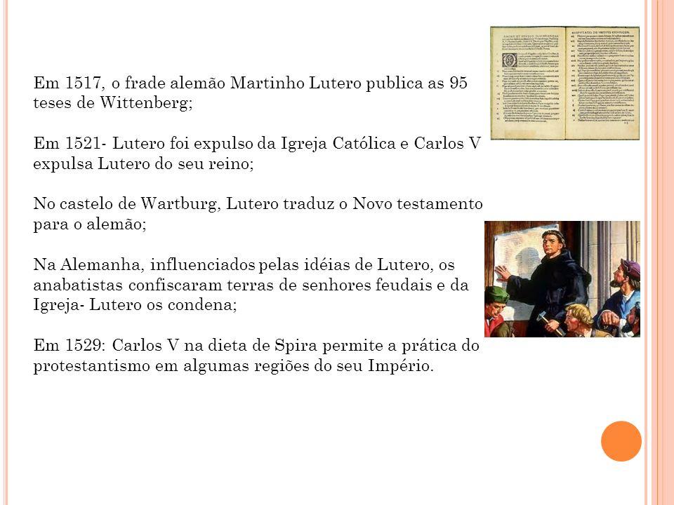 Em 1517, o frade alemão Martinho Lutero publica as 95 teses de Wittenberg; Em 1521- Lutero foi expulso da Igreja Católica e Carlos V expulsa Lutero do