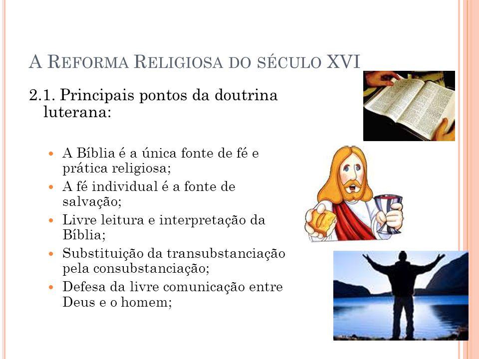 A R EFORMA R ELIGIOSA DO SÉCULO XVI 2.1. Principais pontos da doutrina luterana: A Bíblia é a única fonte de fé e prática religiosa; A fé individual é