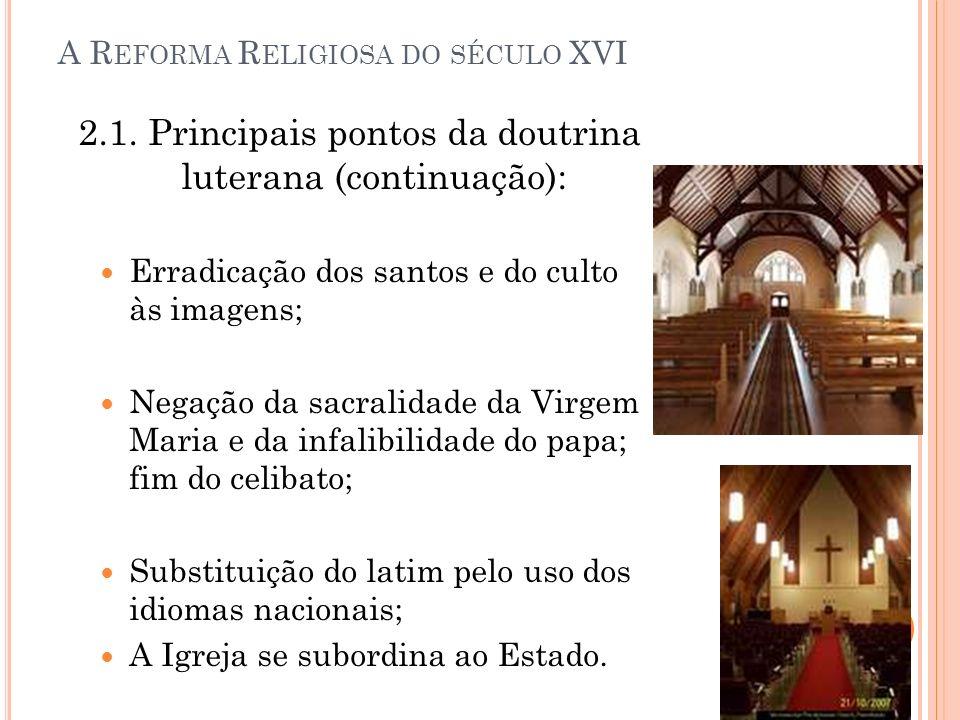 A R EFORMA R ELIGIOSA DO SÉCULO XVI 2.1. Principais pontos da doutrina luterana (continuação): Erradicação dos santos e do culto às imagens; Negação d
