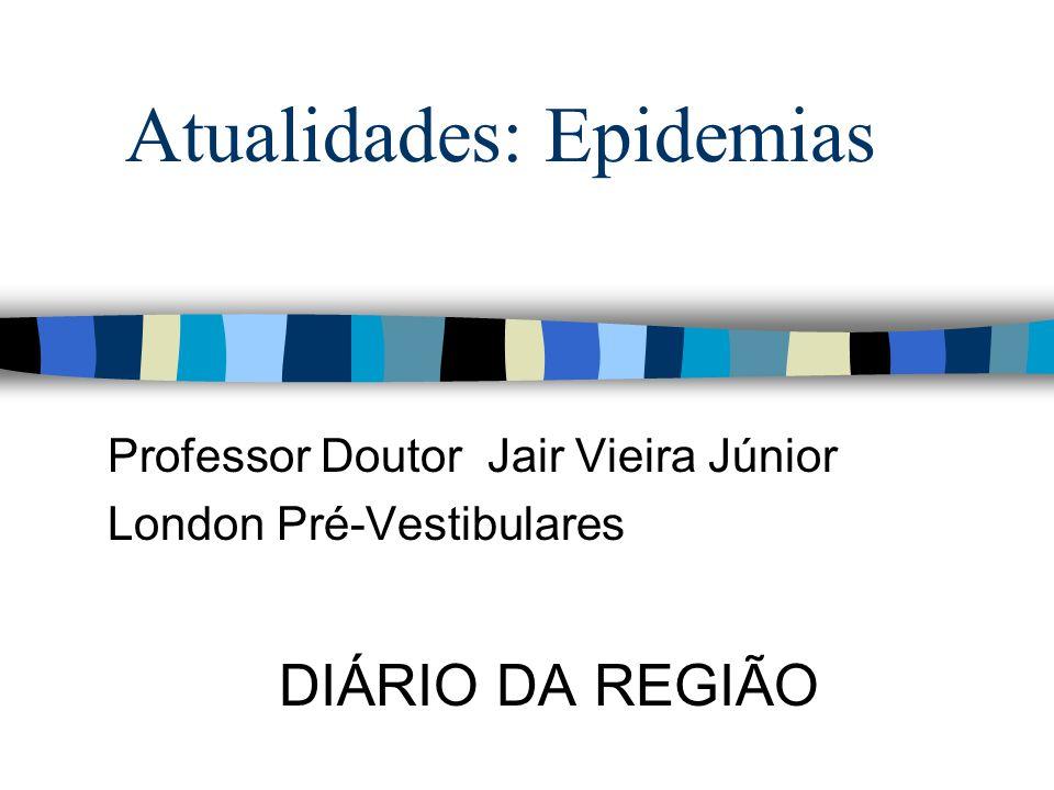 Atualidades: Epidemias Professor Doutor Jair Vieira Júnior London Pré-Vestibulares DIÁRIO DA REGIÃO