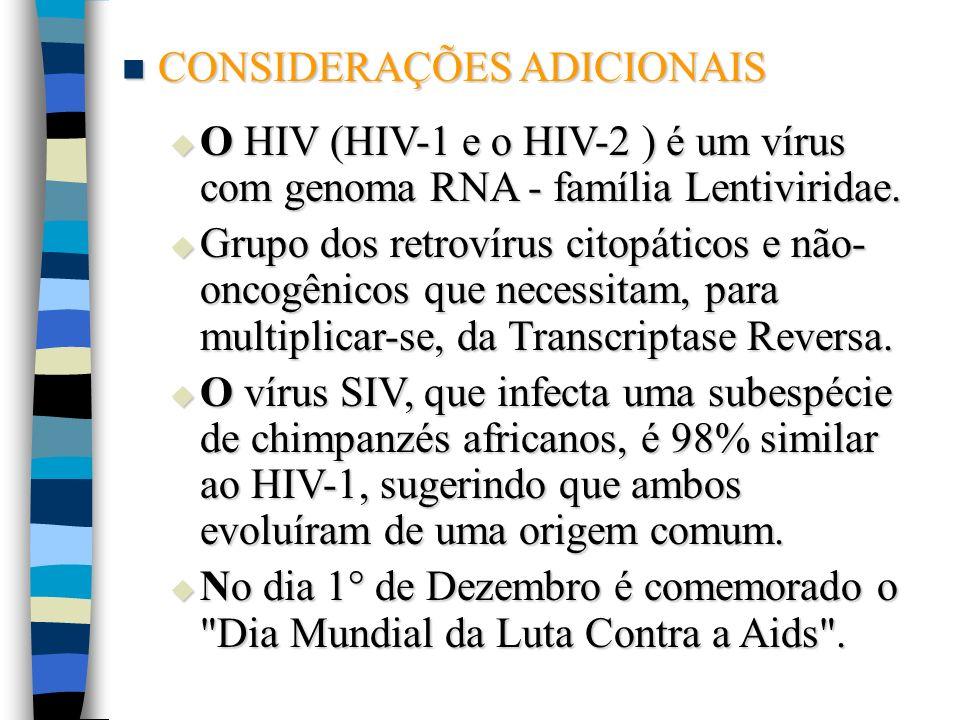 CONSIDERAÇÕES ADICIONAIS CONSIDERAÇÕES ADICIONAIS O HIV (HIV-1 e o HIV-2 ) é um vírus com genoma RNA - família Lentiviridae. O HIV (HIV-1 e o HIV-2 )