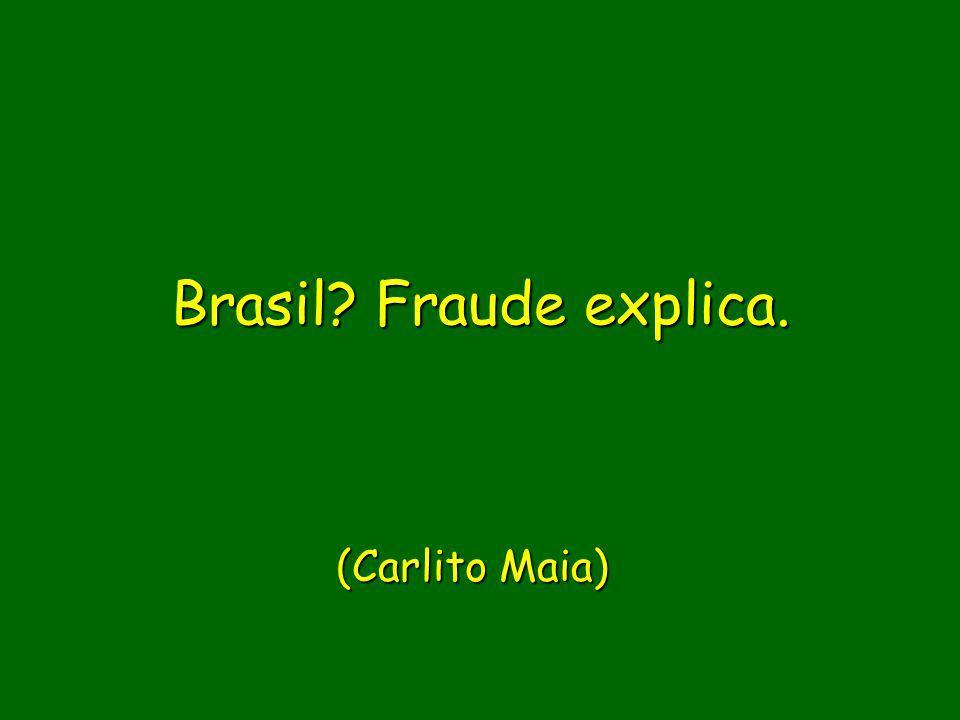 Brasil? Fraude explica. Brasil? Fraude explica. (Carlito Maia)