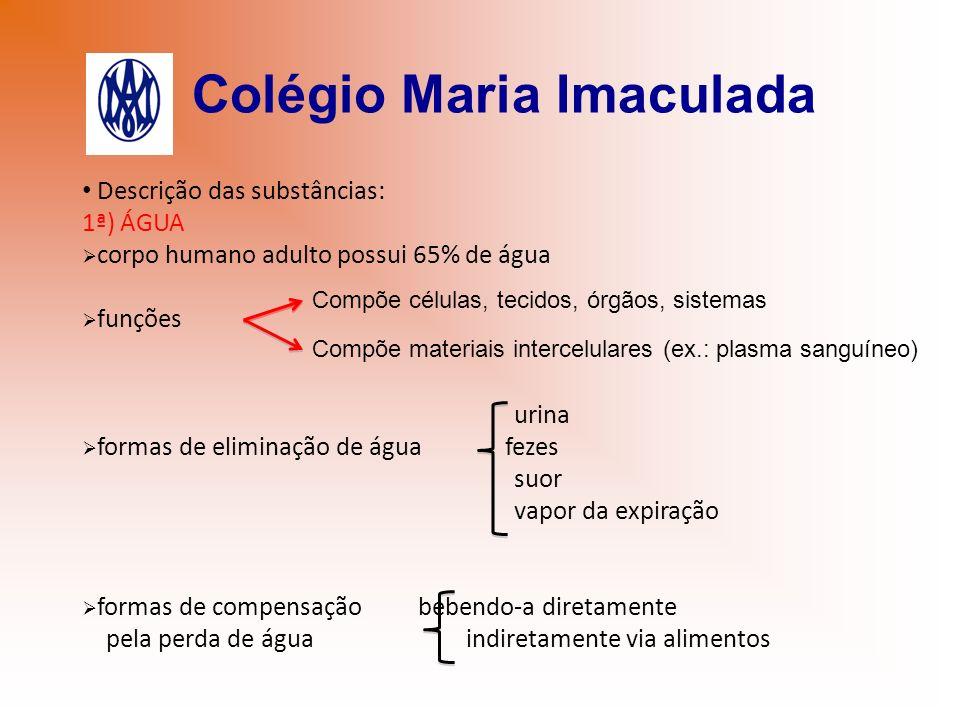 Colégio Maria Imaculada Descrição das substâncias: 1ª) ÁGUA corpo humano adulto possui 65% de água funções urina formas de eliminação de água fezes su