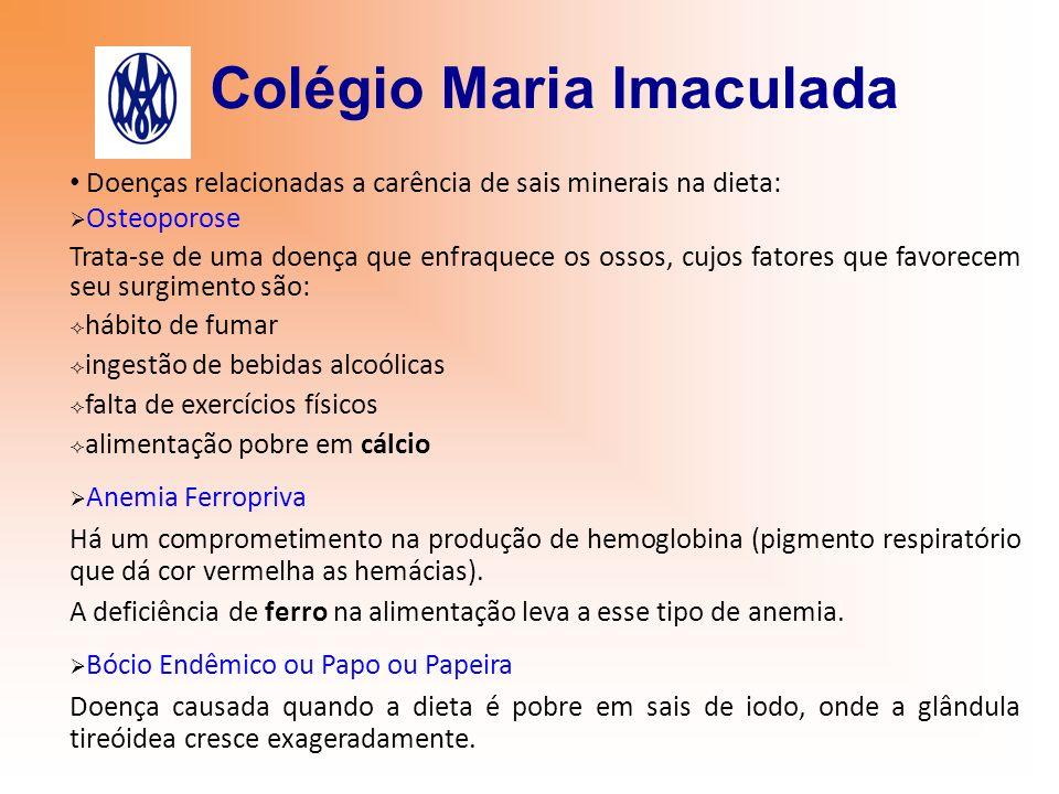 Colégio Maria Imaculada Doenças relacionadas a carência de sais minerais na dieta: Osteoporose Trata-se de uma doença que enfraquece os ossos, cujos f