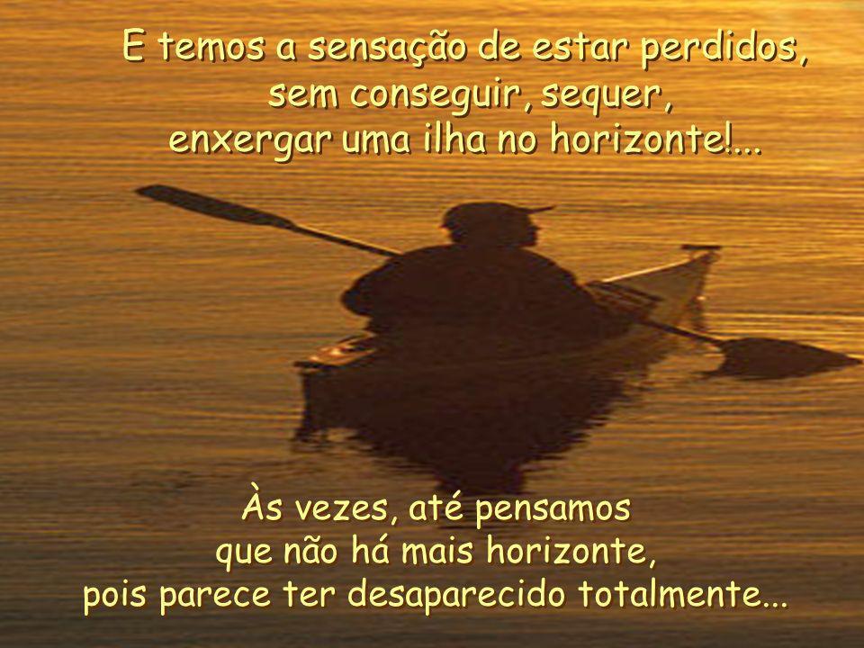 E quantas vezes em nossa vida, temos tido medo!... Olhamos em volta, e temos a impressão de estar navegando em águas perigosas de tão complicadas que