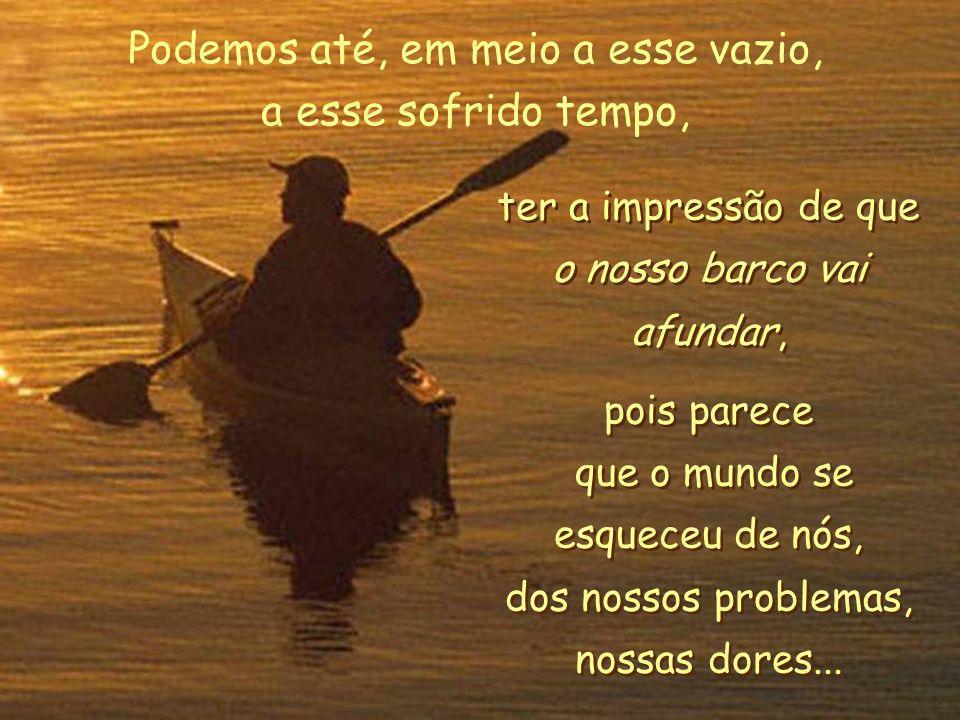 ter a impressão de que o nosso barco vai afundar, pois parece que o mundo se esqueceu de nós, dos nossos problemas, nossas dores...