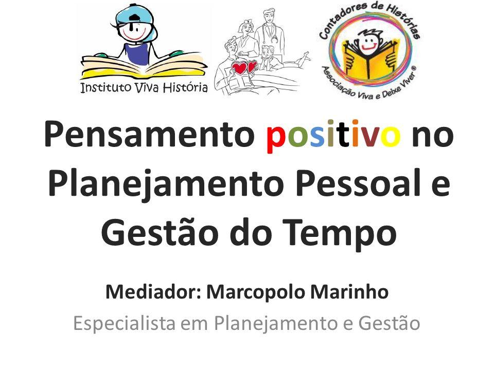 Pensamento positivo no Planejamento Pessoal e Gestão do Tempo Mediador: Marcopolo Marinho Especialista em Planejamento e Gestão