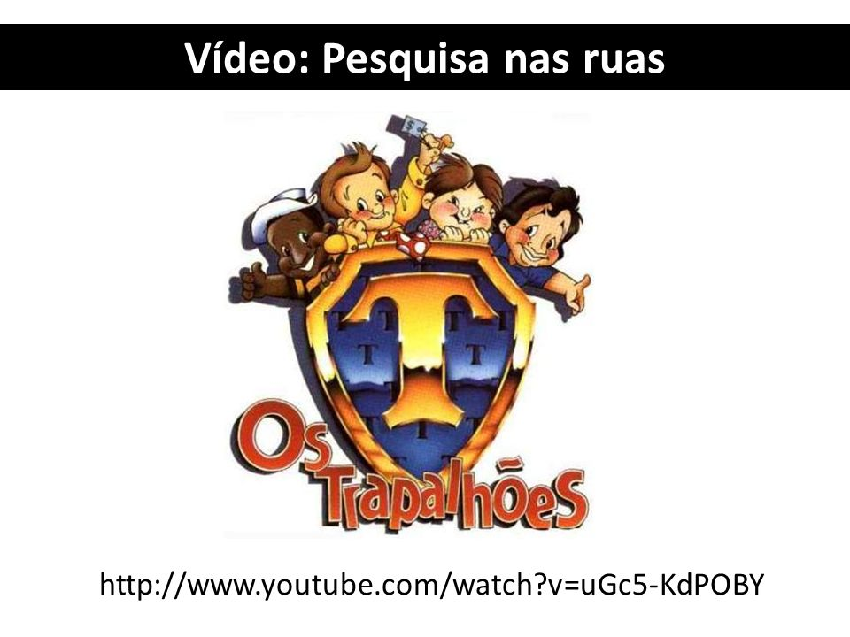 Vídeo: Pesquisa nas ruas http://www.youtube.com/watch?v=uGc5-KdPOBY