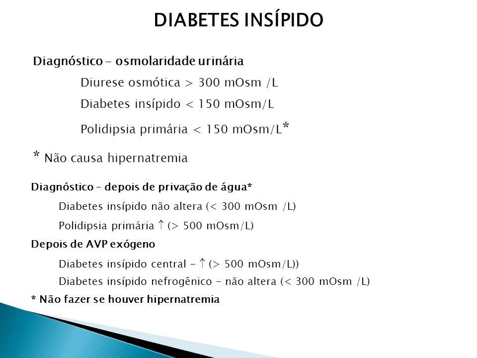 Diagnóstico – osmolaridade urinária Diurese osmótica > 300 mOsm /L Diabetes insípido < 150 mOsm/L Polidipsia primária < 150 mOsm/L * * Não causa hipernatremia Diagnóstico – depois de privação de água* Diabetes insípido não altera (< 300 mOsm /L) Polidipsia primária (> 500 mOsm/L) Depois de AVP exógeno Diabetes insípido central - (> 500 mOsm/L)) Diabetes insípido nefrogênico - não altera (< 300 mOsm /L) * Não fazer se houver hipernatremia DIABETES INSÍPIDO