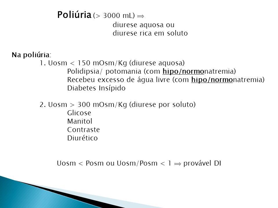 Uosm < Posm ou Uosm/Posm < 1 provável DI Poliúria (> 3000 mL) diurese aquosa ou diurese rica em soluto Na poliúria: 1.