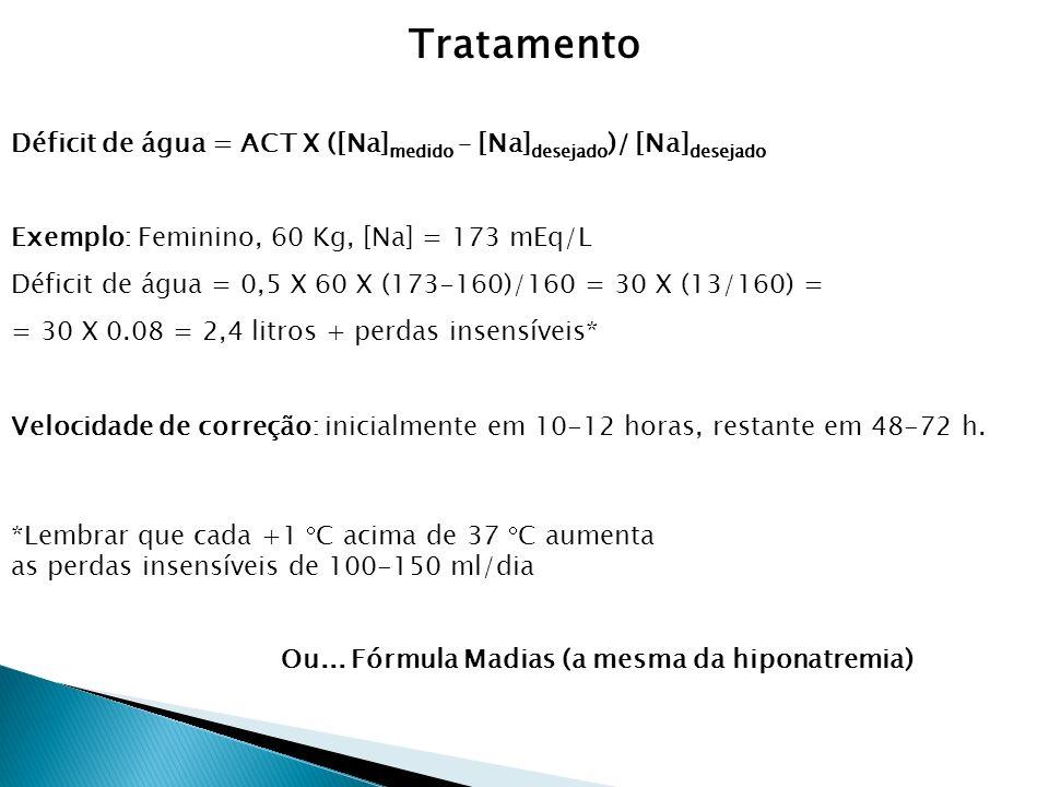 Déficit de água = ACT X ([Na] medido – [Na] desejado )/ [Na] desejado Exemplo: Feminino, 60 Kg, [Na] = 173 mEq/L Déficit de água = 0,5 X 60 X (173-160)/160 = 30 X (13/160) = = 30 X 0.08 = 2,4 litros + perdas insensíveis* Velocidade de correção: inicialmente em 10-12 horas, restante em 48-72 h.