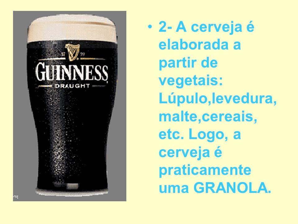 2- A cerveja é elaborada a partir de vegetais: Lúpulo,levedura, malte,cereais, etc. Logo, a cerveja é praticamente uma GRANOLA.