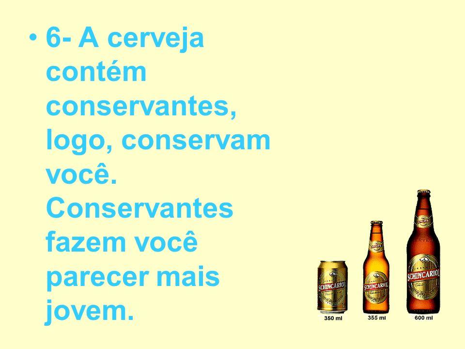 6- A cerveja contém conservantes, logo, conservam você. Conservantes fazem você parecer mais jovem.