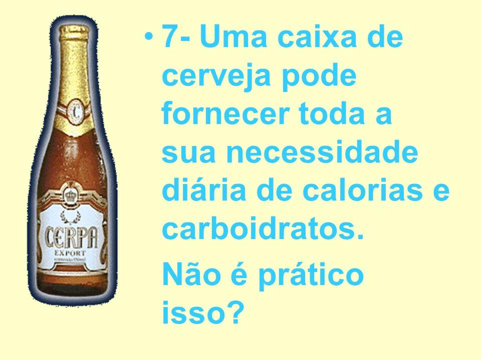 7- Uma caixa de cerveja pode fornecer toda a sua necessidade diária de calorias e carboidratos. Não é prático isso?