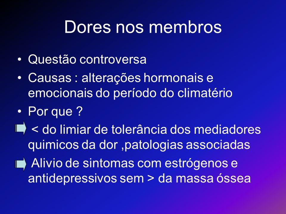 Dores nos membros Questão controversa Causas : alterações hormonais e emocionais do período do climatério Por que ? < do limiar de tolerância dos medi