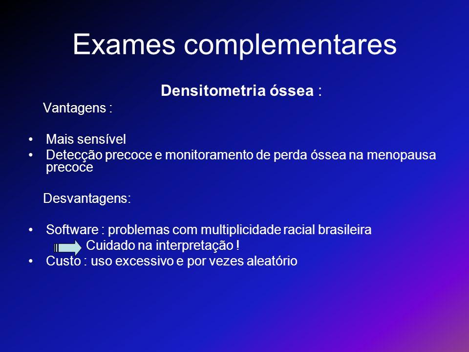 Exames complementares Densitometria óssea : Vantagens : Mais sensível Detecção precoce e monitoramento de perda óssea na menopausa precoce Desvantagen