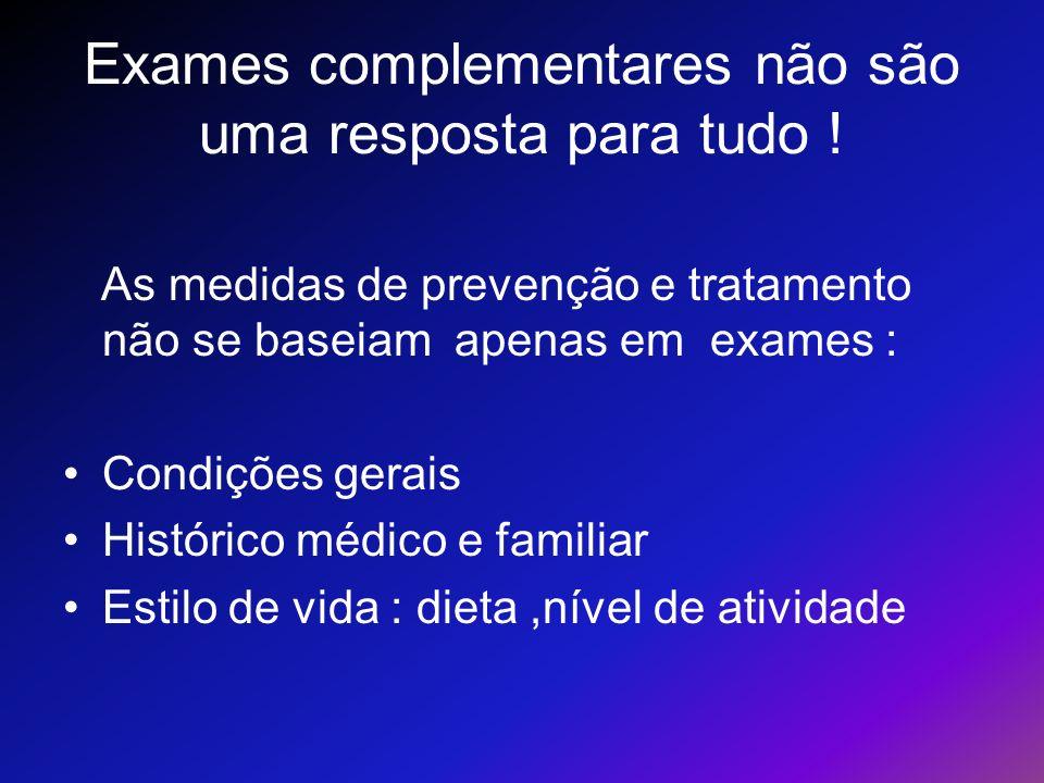 Exames complementares não são uma resposta para tudo ! As medidas de prevenção e tratamento não se baseiam apenas em exames : Condições gerais Históri