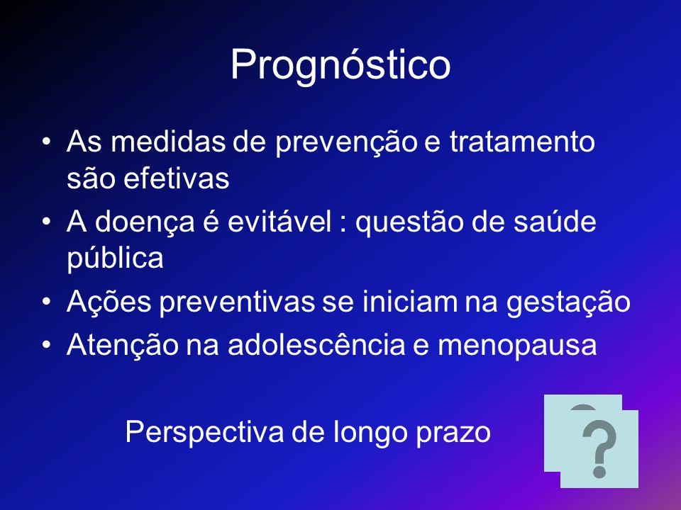 Prognóstico As medidas de prevenção e tratamento são efetivas A doença é evitável : questão de saúde pública Ações preventivas se iniciam na gestação