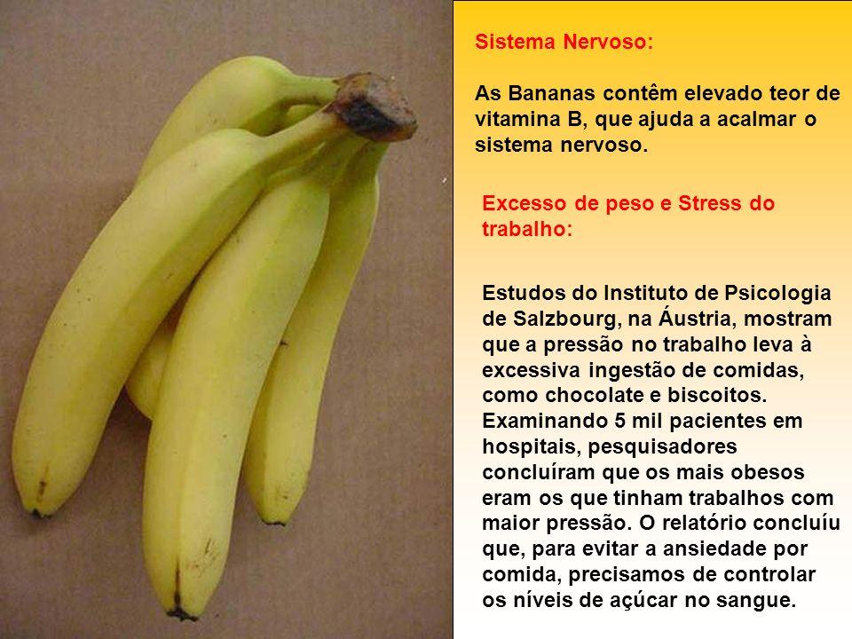 Sistema Nervoso: As Bananas contêm elevado teor de vitamina B, que ajuda a acalmar o sistema nervoso. Excesso de peso e Stress do trabalho: Estudos do
