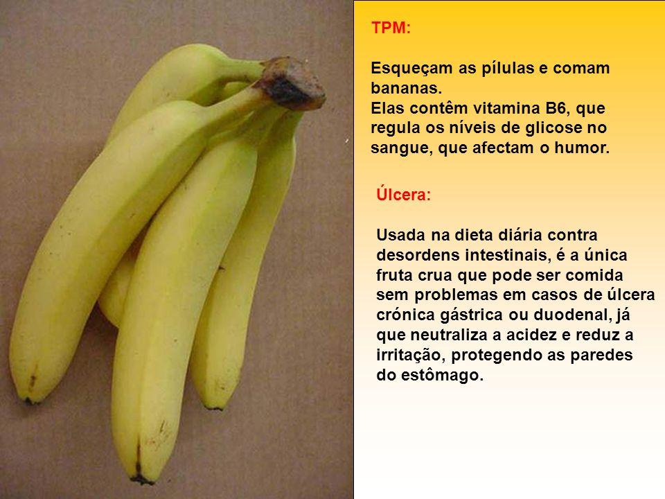 TPM: Esqueçam as pílulas e comam bananas. Elas contêm vitamina B6, que regula os níveis de glicose no sangue, que afectam o humor. Úlcera: Usada na di
