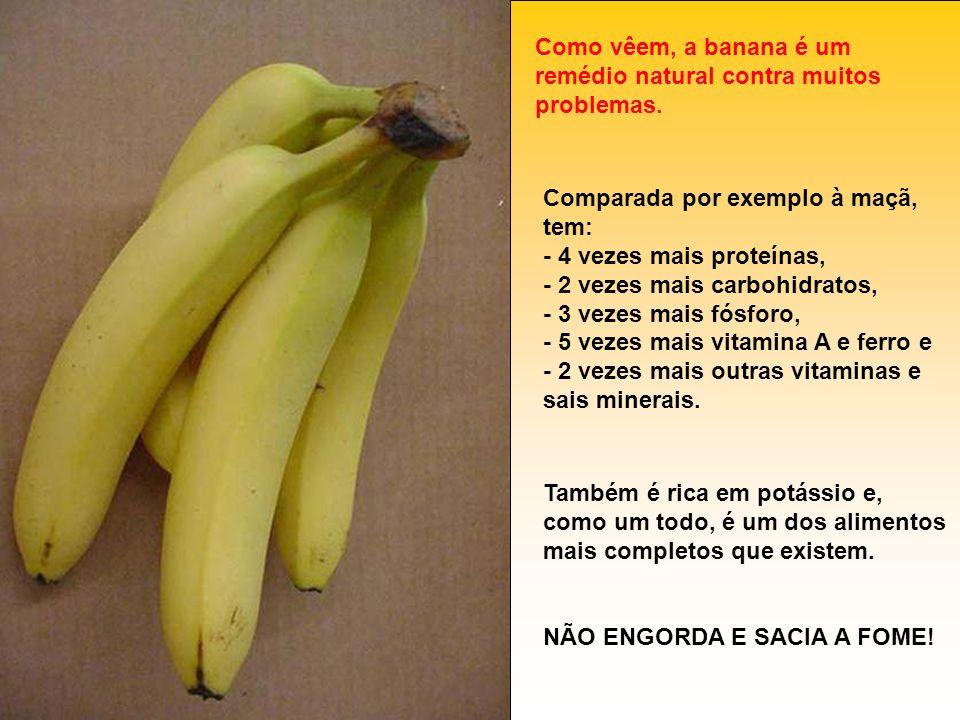 Como vêem, a banana é um remédio natural contra muitos problemas. Comparada por exemplo à maçã, tem: - 4 vezes mais proteínas, - 2 vezes mais carbohid