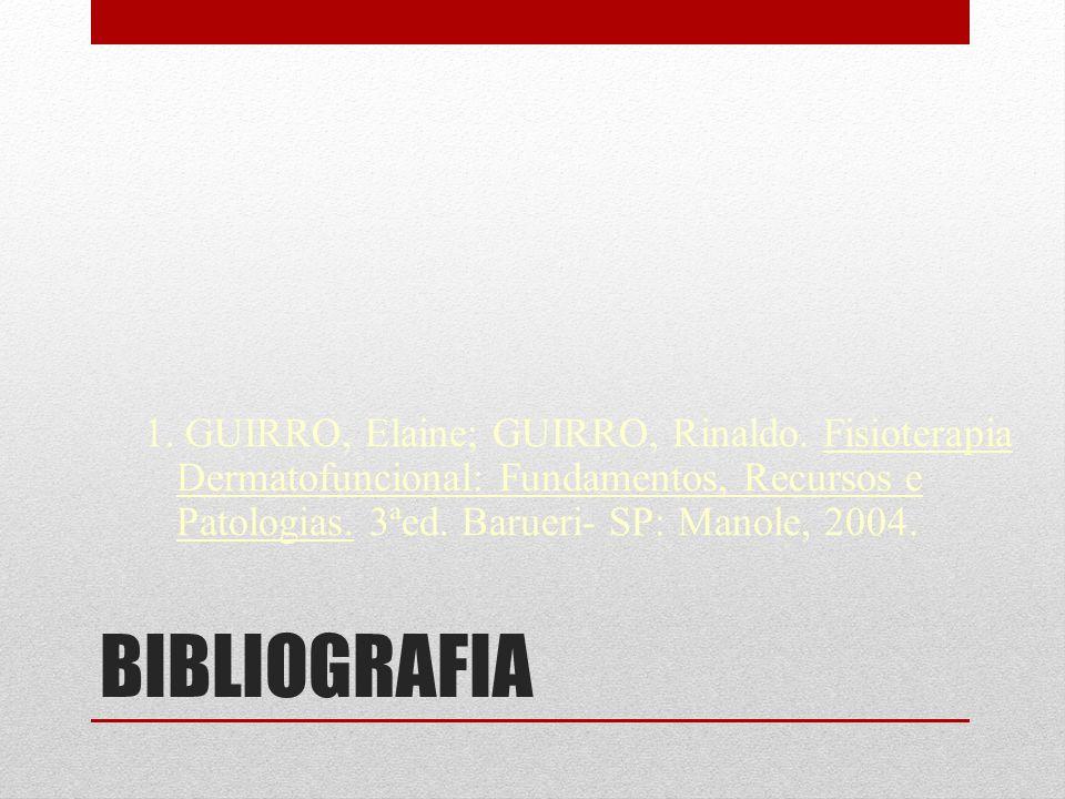 BIBLIOGRAFIA 1. GUIRRO, Elaine; GUIRRO, Rinaldo. Fisioterapia Dermatofuncional: Fundamentos, Recursos e Patologias. 3ªed. Barueri- SP: Manole, 2004.