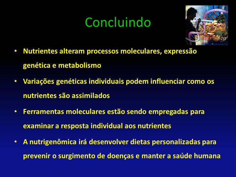 Concluindo Nutrientes alteram processos moleculares, expressão genética e metabolismo Variações genéticas individuais podem influenciar como os nutrie