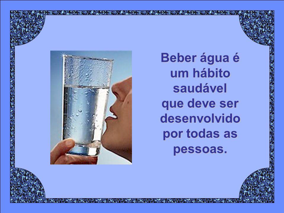 Beber água é um hábito saudável que deve ser desenvolvido por todas as pessoas.
