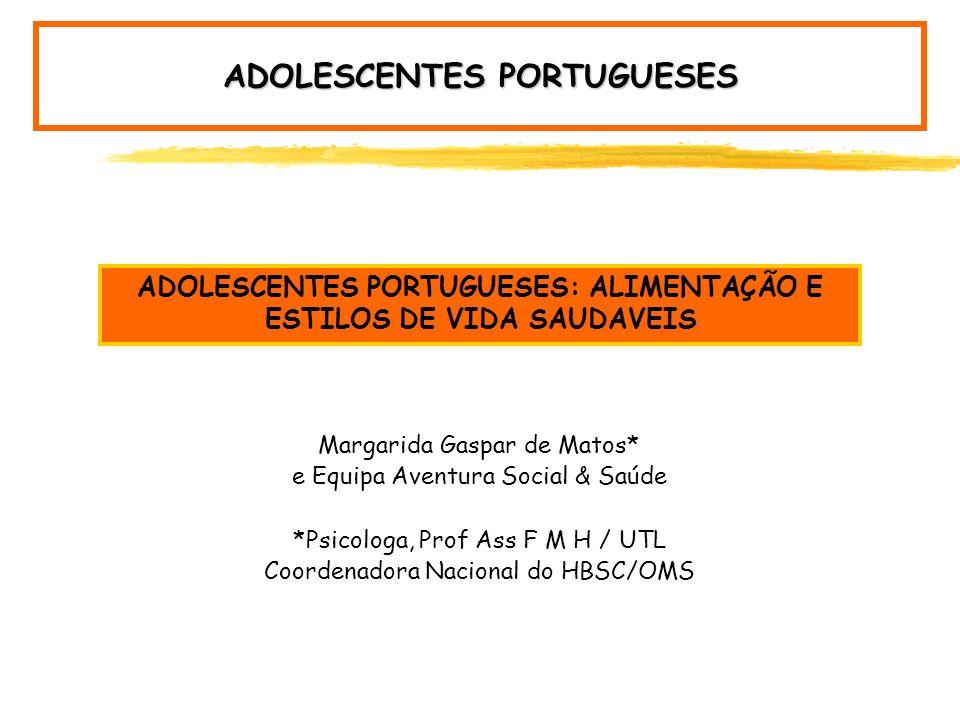 Margarida Gaspar de Matos* e Equipa Aventura Social & Saúde *Psicologa, Prof Ass F M H / UTL Coordenadora Nacional do HBSC/OMS ADOLESCENTES PORTUGUESES: ALIMENTAÇÃO E ESTILOS DE VIDA SAUDAVEIS ADOLESCENTES PORTUGUESES