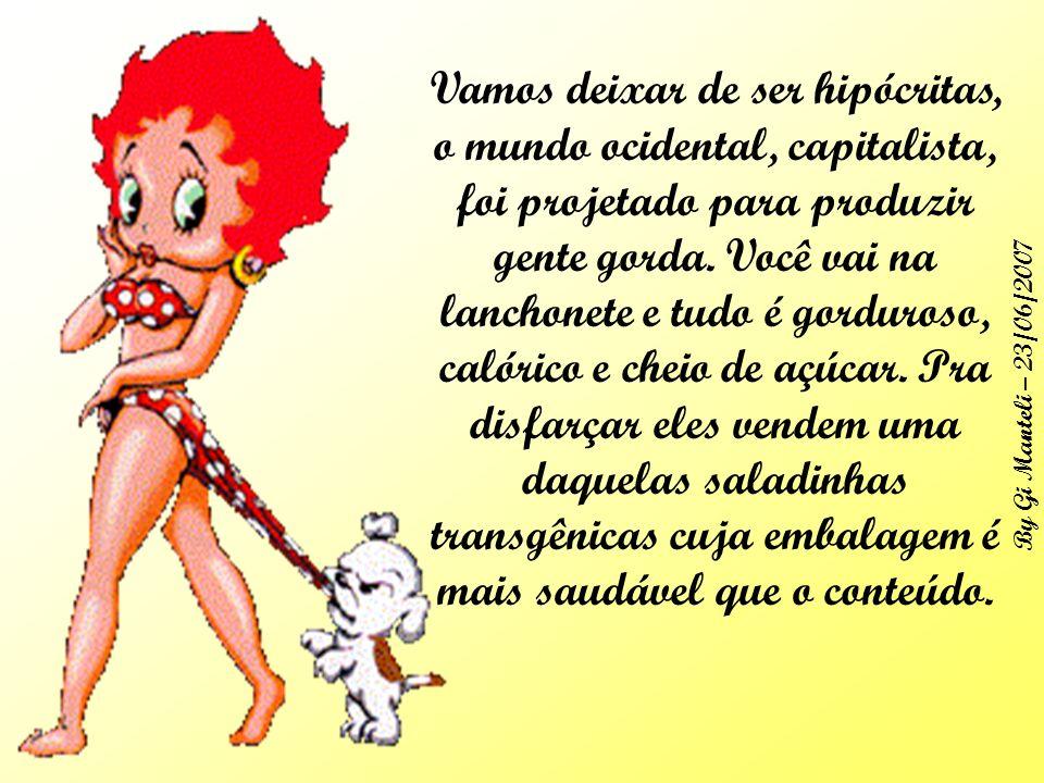 By Gi Manteli – 23/06/2007 Vamos deixar de ser hipócritas, o mundo ocidental, capitalista, foi projetado para produzir gente gorda.