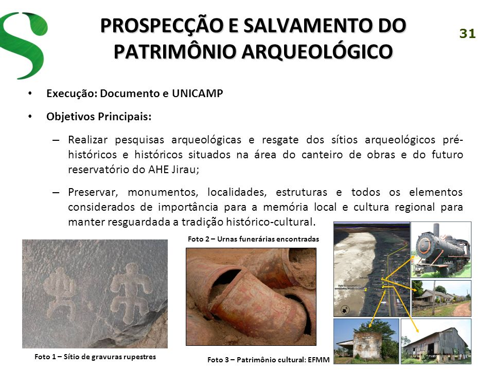 31 PROSPECÇÃO E SALVAMENTO DO PATRIMÔNIO ARQUEOLÓGICO Execução: Documento e UNICAMP Objetivos Principais: – Realizar pesquisas arqueológicas e resgate