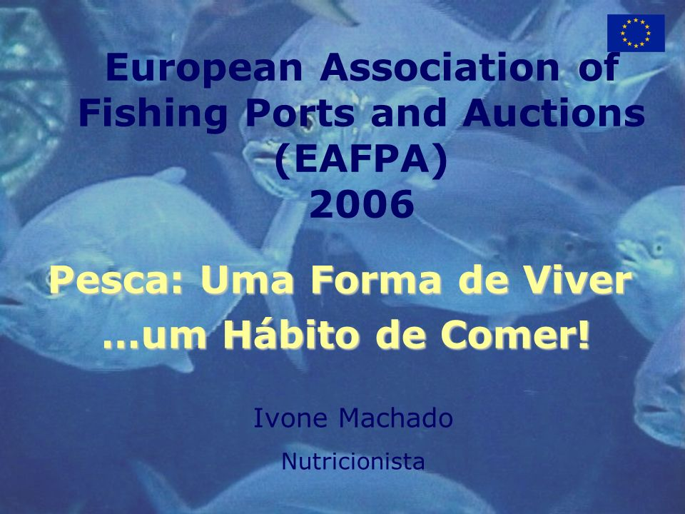 European Association of Fishing Ports and Auctions (EAFPA) 2006 Pesca: Uma Forma de Viver …um Hábito de Comer.