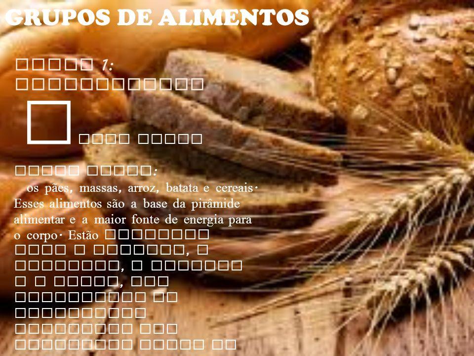 GRUPOS DE ALIMENTOS Grupo 1: Carboidratos F azem parte desse grupo : os pães, massas, arroz, batata e cereais. Esses alimentos são a base da pirâmide