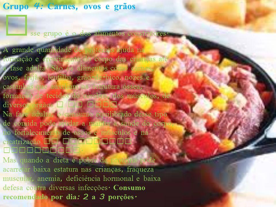 Grupo 4: Carnes, ovos e grãos E sse grupo é o dos alimentos construtores. A grande quantidade de proteínas ajuda na formação e crescimento do corpo da