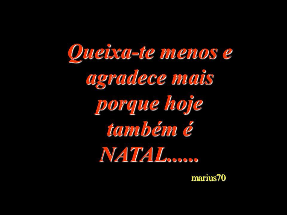 Queixa-te menos e agradece mais porque hoje também é NATAL...... marius70