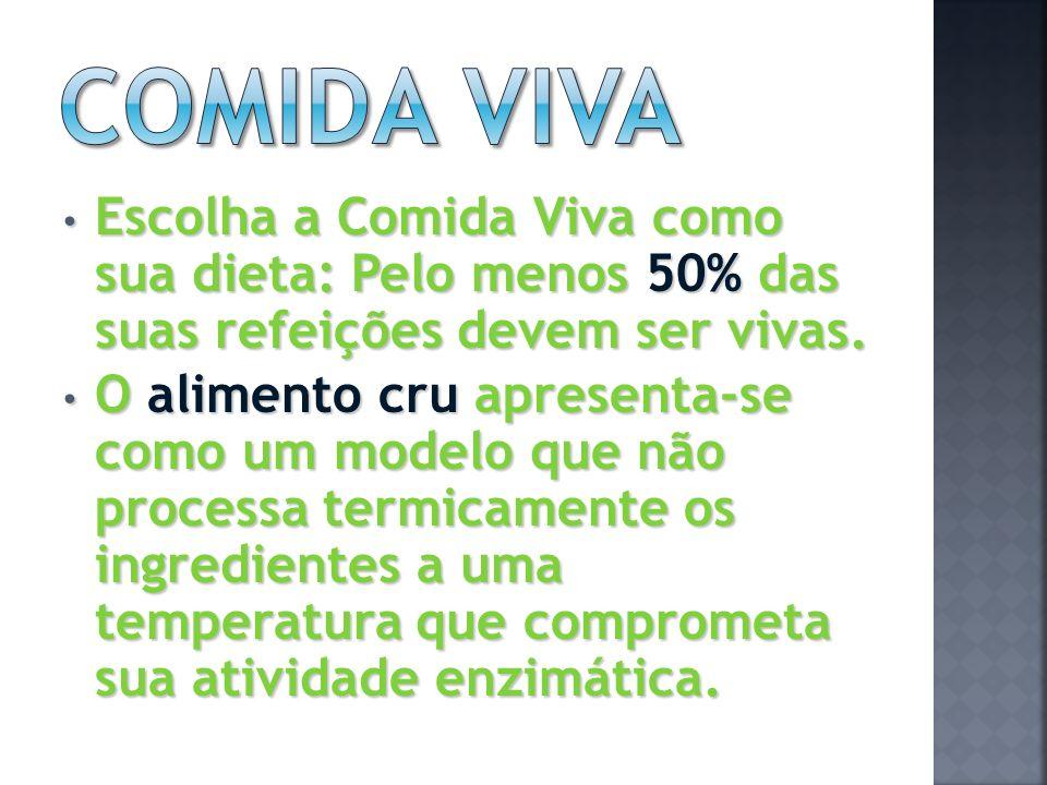 Escolha a Comida Viva como sua dieta: Pelo menos 50% das suas refeições devem ser vivas. Escolha a Comida Viva como sua dieta: Pelo menos 50% das suas