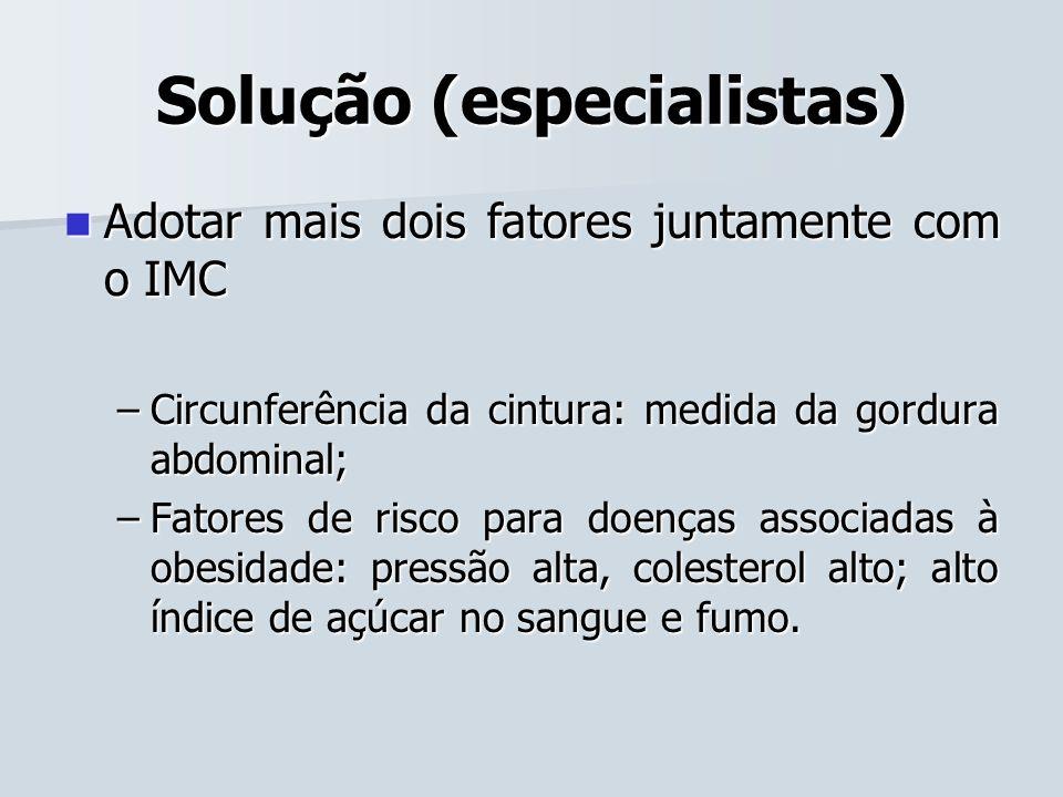 Solução (especialistas) Adotar mais dois fatores juntamente com o IMC Adotar mais dois fatores juntamente com o IMC –Circunferência da cintura: medida