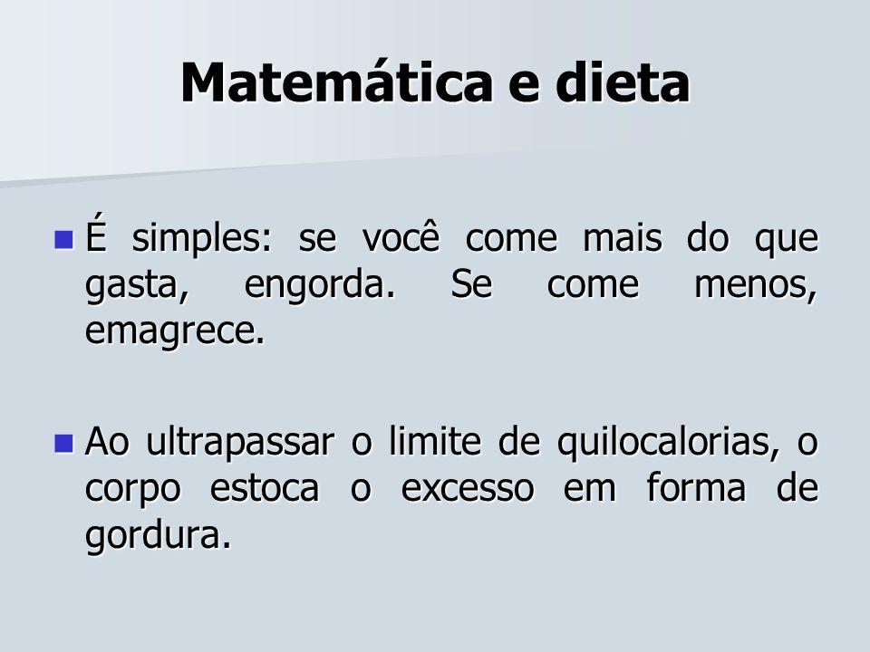 Matemática e dieta É simples: se você come mais do que gasta, engorda. Se come menos, emagrece. É simples: se você come mais do que gasta, engorda. Se