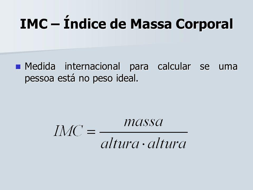 IMC – Índice de Massa Corporal Medida internacional para calcular se uma pessoa está no peso ideal. Medida internacional para calcular se uma pessoa e