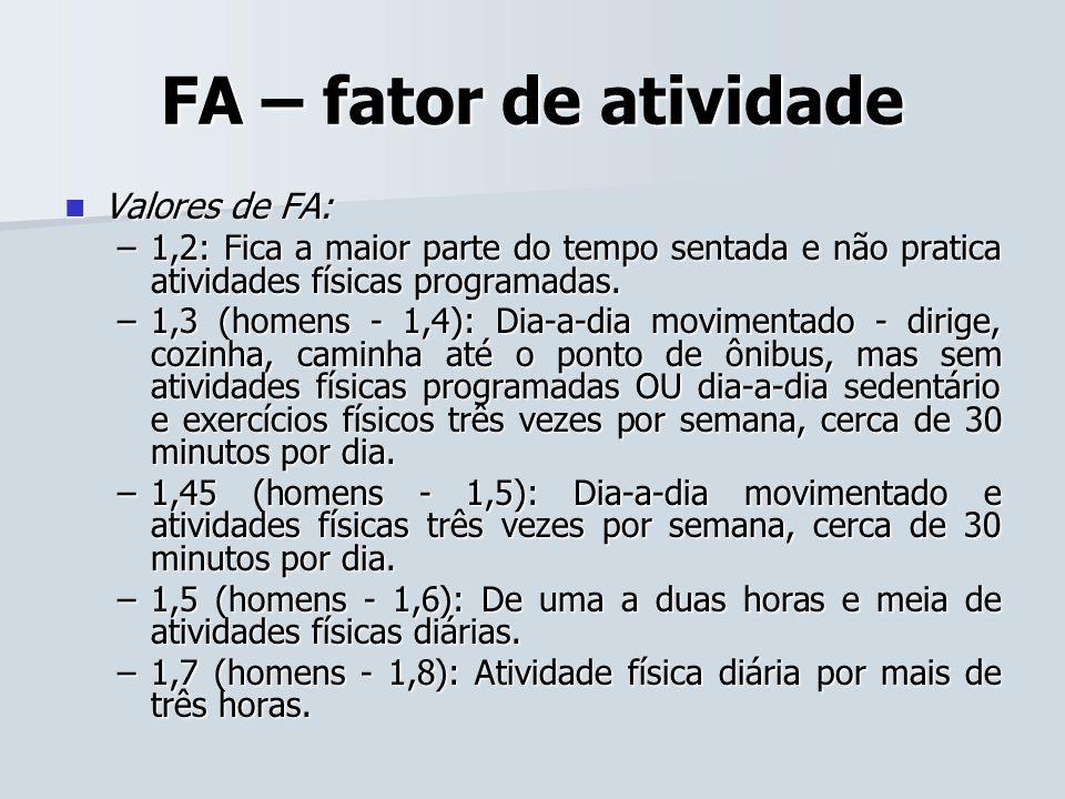 FA – fator de atividade Valores de FA: Valores de FA: –1,2: Fica a maior parte do tempo sentada e não pratica atividades físicas programadas. –1,2: Fi