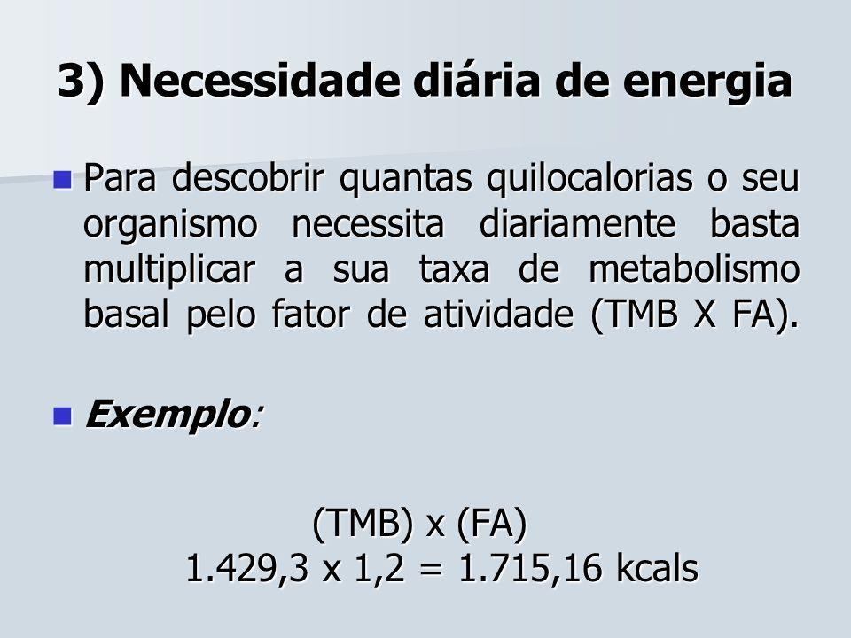 3) Necessidade diária de energia Para descobrir quantas quilocalorias o seu organismo necessita diariamente basta multiplicar a sua taxa de metabolism