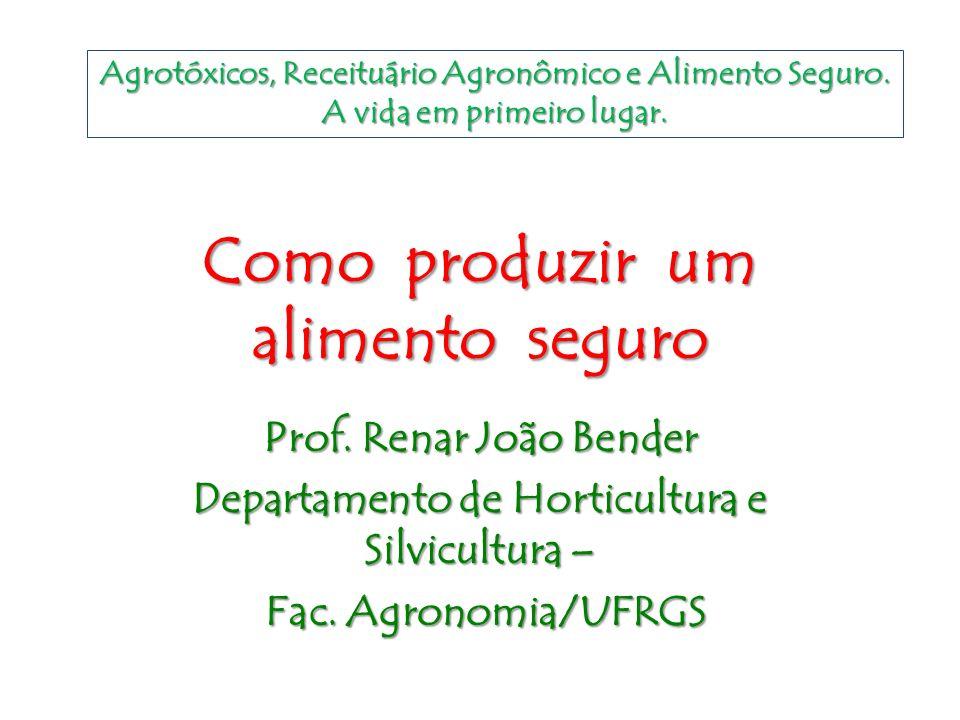 Como produzir um alimento seguro Prof. Renar João Bender Departamento de Horticultura e Silvicultura – Fac. Agronomia/UFRGS Fac. Agronomia/UFRGS Agrot